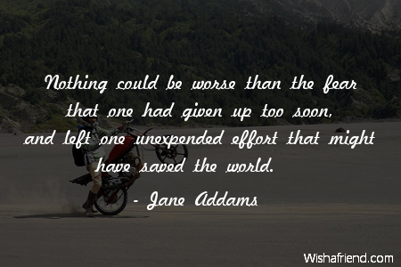 Jane Addams Quote: Nothing could be worse than the fear that one ...