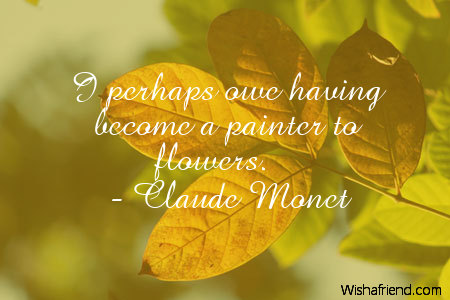 Claude Monet Quote I Perhaps Owe Having Become A Painter To Flowers