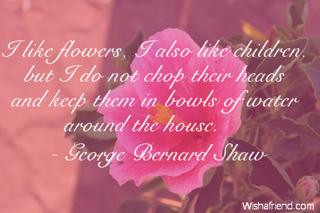 George Bernard Shaw Quote I Like Flowers Also Children