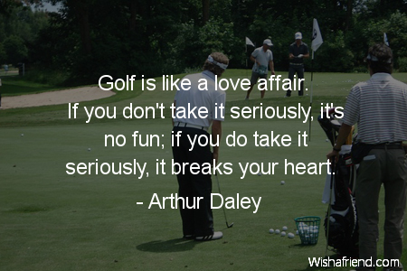 Golf Quote Amazing Arthur Daley Quote Golf Is Like A Love Affairif You Don't Take