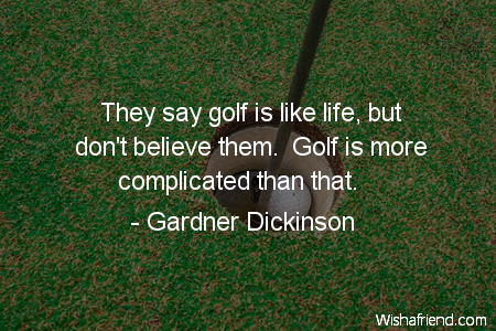 Gardner Dickinson Quote They Say Golf Is Like Life But Don't Custom Golf And Life Quotes