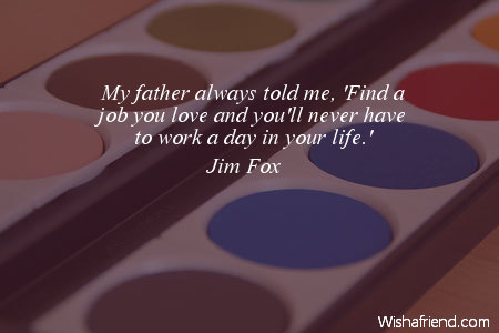 Find A Job You Love Quote Custom Jim Fox Quote My Father Always Told Me 'Find A Job You Love And