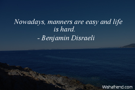 Benjamin Disraeli Quote Nowadays Manners Are Easy And Life Is Hard