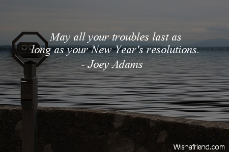Joey Adams Quote: May all your troubles last as long as your New ...