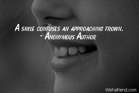 Anonymous Author Quote: A smile confuses an approaching frown.
