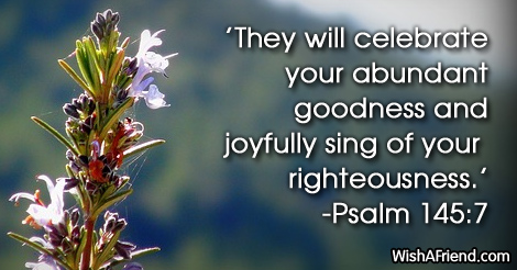 They will celebrate your abundant goodness and joyfully sing of your