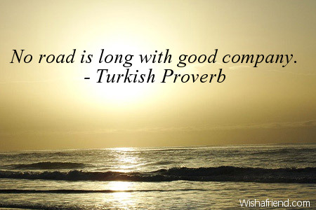 Turkish Proverb Quote No Road Is Long With Good Company