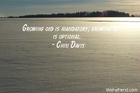 Chili Davis Quote Growing Old Is Mandatory Growing Up Is Optional