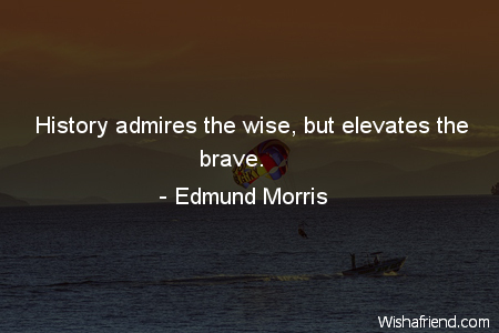 bravery-History admires the wise, but