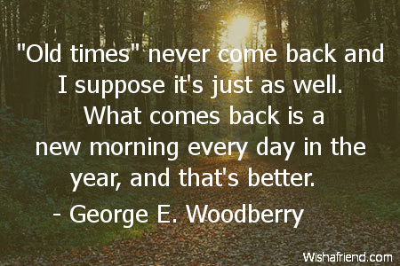 George E Woodberry Quote Old Times Never Come Back And I Suppose