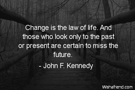 John F Kennedy Quote Change Is The Law Of Life And Those Who Look