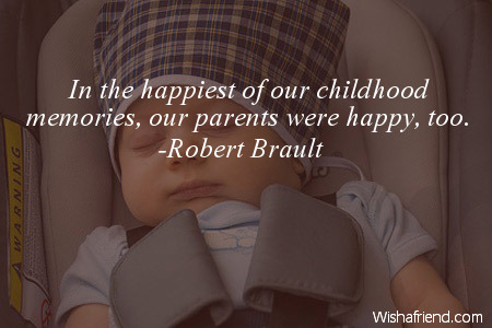 Robert Brault Quote In The Happiest Of Our Childhood Memories Our