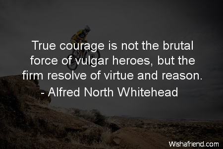 courage-True courage is not the