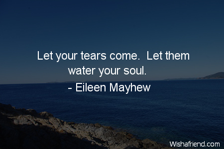 Eileen Mayhew Quote: Let your tears come. Let them water your soul.