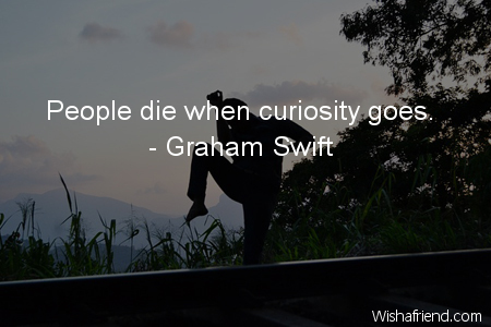 curiosity-People die when curiosity goes.