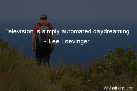 daydreaming-Television is simply automated daydreaming.