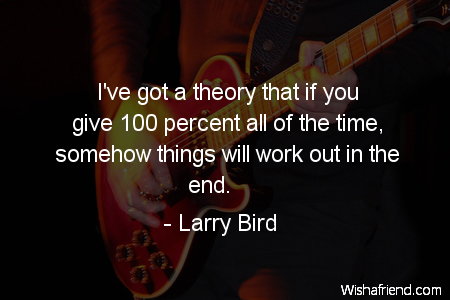 Larry Bird Quote Ive Got A Theory That If You Give 100 Percent All