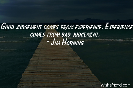experience-Good judgement comes from experience.