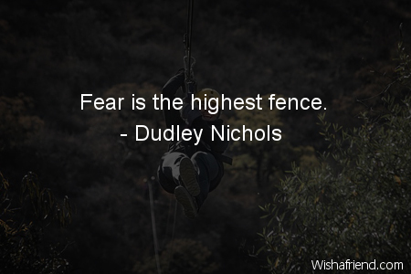 fear-Fear is the highest fence.