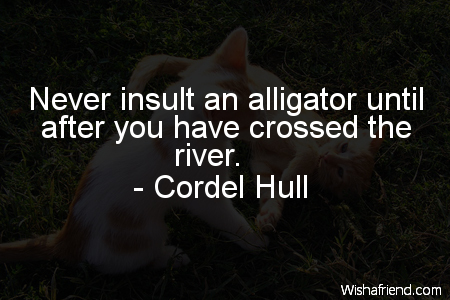 Cordel Hull Quote: Never insult an alligator until after you ...
