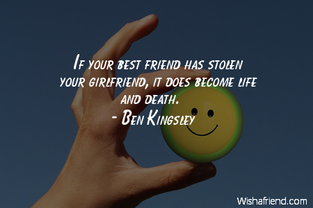 Ben Kingsley Quote: If your best friend has stolen your ...