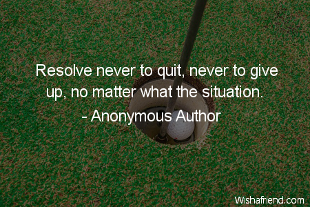 Anonymous Author Quote: Resolve never to quit, never to give up, no