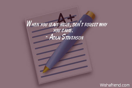 Adlai Stevenson Quote When You Leave Here Dont Forget Why You Came