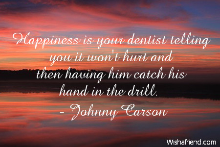 happiness-Happiness is your dentist telling