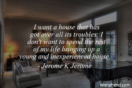 Jerome K Jerome Quote I Want A House That Has Got Over All Its