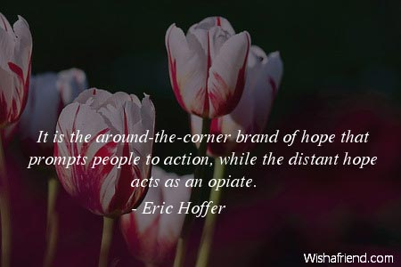 Eric Hoffer Quote It Is The Around The Corner Brand Of Hope That