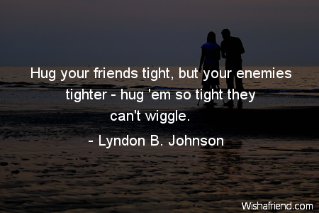 Hug Your Friends Tight But Lyndon B Johnson Quote