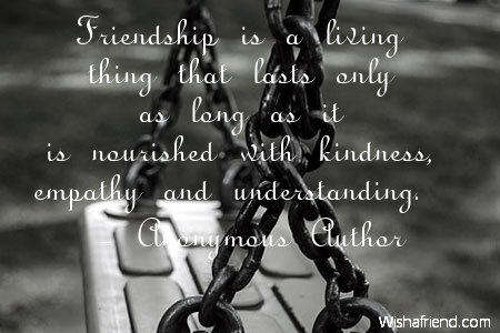 Anonymous Author Quote Friendship Is A Living Thing That Lasts Only