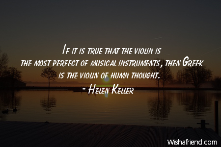 Helen Keller Quote If It Is True That The Violin Is The Most Perfect Of Musical Instruments Then Greek Is The Violin Of Humn Thought