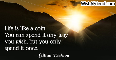 Lillian Dickson Quote Life Is Like A Coin You Can Spend It Any Way
