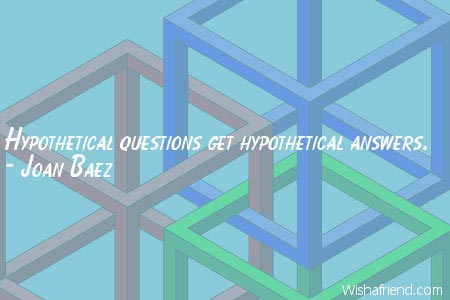 logic-Hypothetical questions get hypothetical answers.