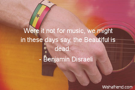 music-Were it not for music,