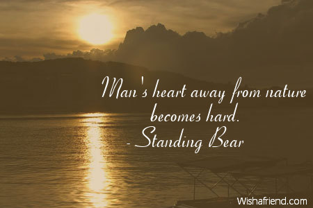 Mans Heart Away From Nature Standing Bear Quote