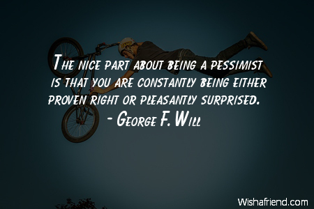 George F Will Quote The Nice Part About Being A Pessimist Is That