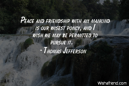 Thomas Jefferson Quote Peace And Friendship With All Mankind Is Our