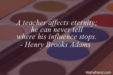 school-A teacher affects eternity; he