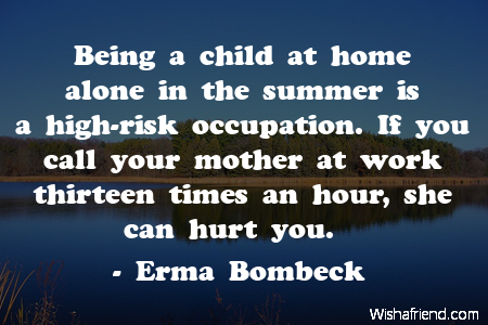 Erma Bombeck Quote: Being a child at home alone in the ...