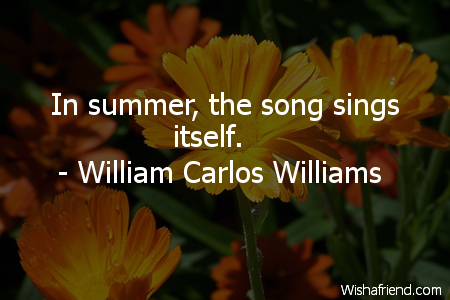In summer, the song sings, William Carlos Williams Quote