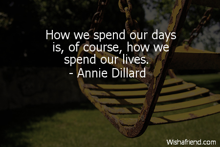 Annie Dillard Quote How We Spend Our Days Is Of Course How We