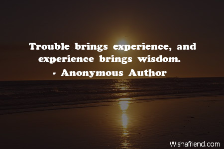 wisdom-Trouble brings experience, and experience