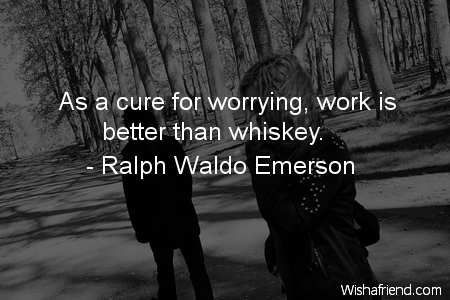 worry-As a cure for worrying,